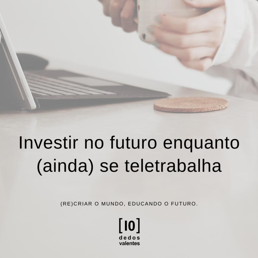 # Investir no futuro enquanto (ainda) se teletrabalha