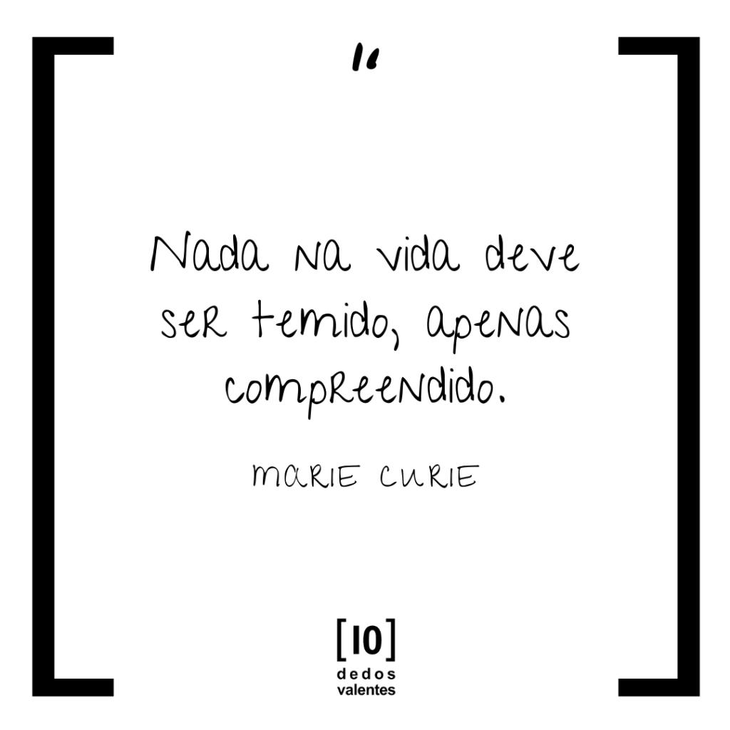 Nada na vida deve ser temido, apenas compreendido. Marie Curie