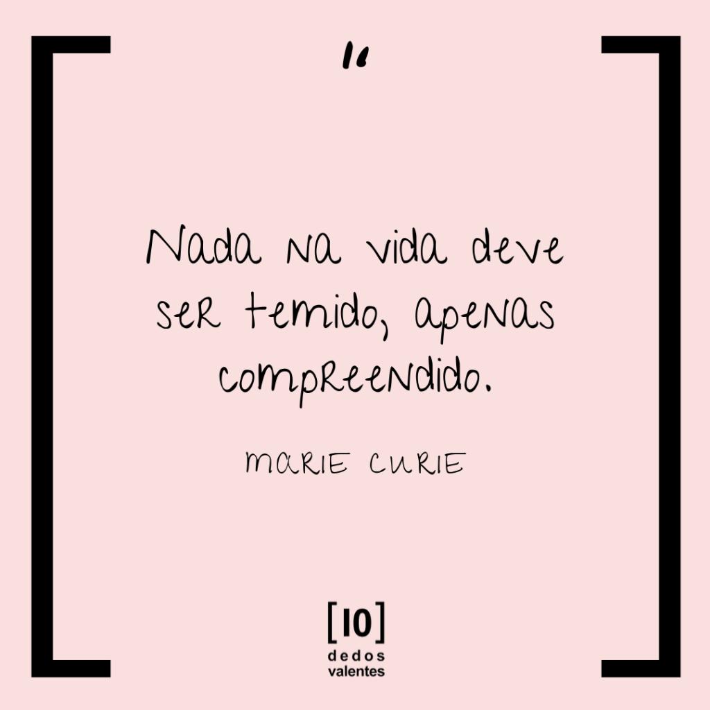 """Nada na vida deve ser temido, apenas compreendido."" Marie Curie"