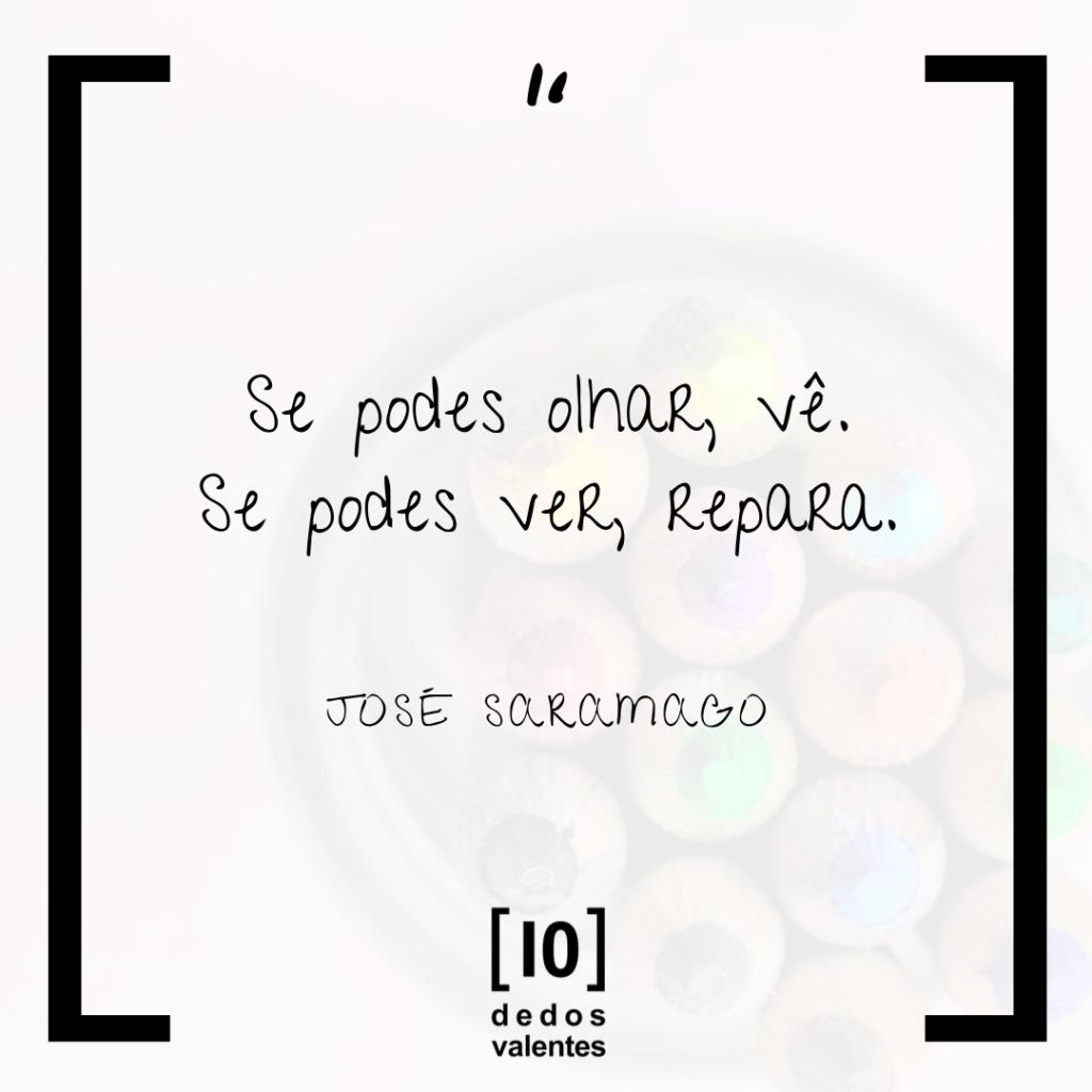 """""""Se podes olhar, vê. Se podes ver, repara."""" José Saramago, Blog 10DV"""